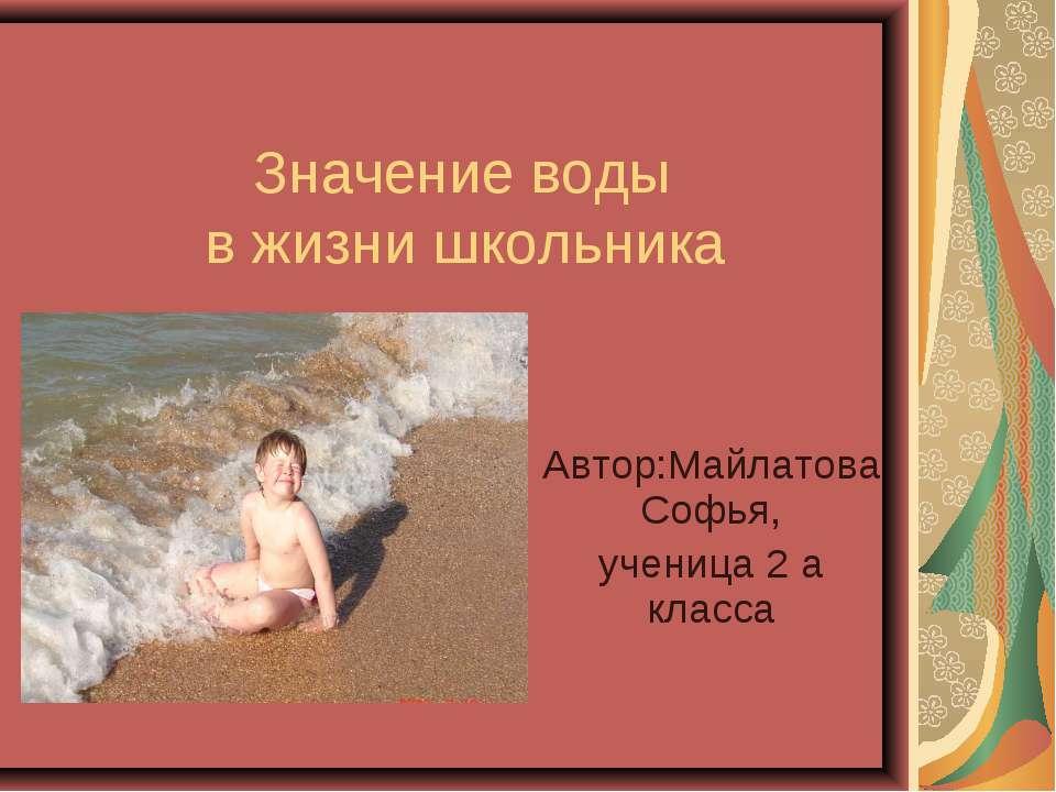 Значение воды в жизни школьника Автор:Майлатова Софья, ученица 2 а класса