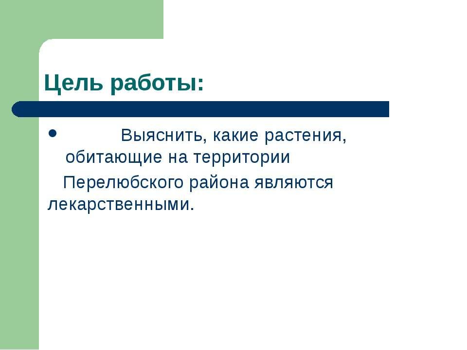Цель работы: Выяснить, какие растения, обитающие на территории Перелюбского р...