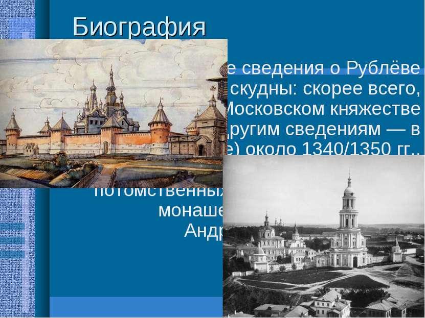 Биография Биографические сведения о Рублёве крайне скудны: скорее всего, роди...