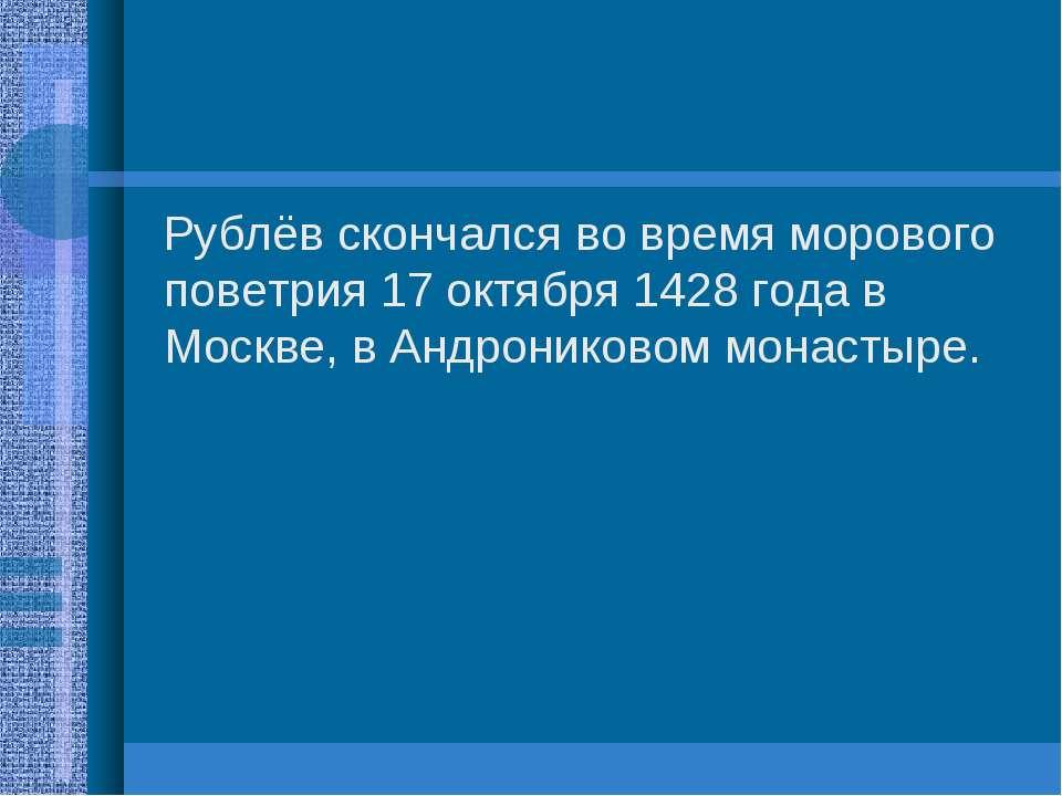 Рублёв скончался во время морового поветрия 17 октября 1428 года в Москве, в ...
