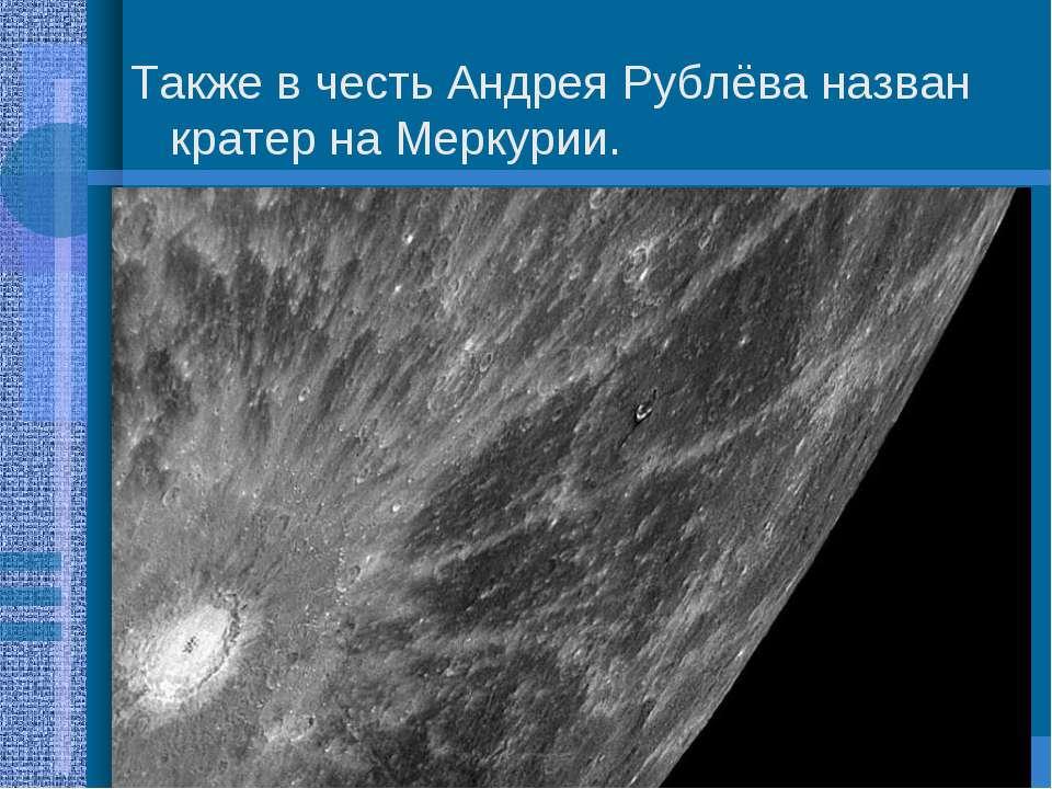 Также в честь Андрея Рублёва назван кратер на Меркурии.