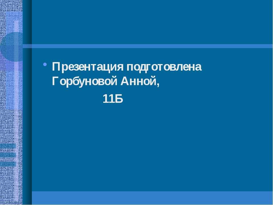 Презентация подготовлена Горбуновой Анной, 11Б