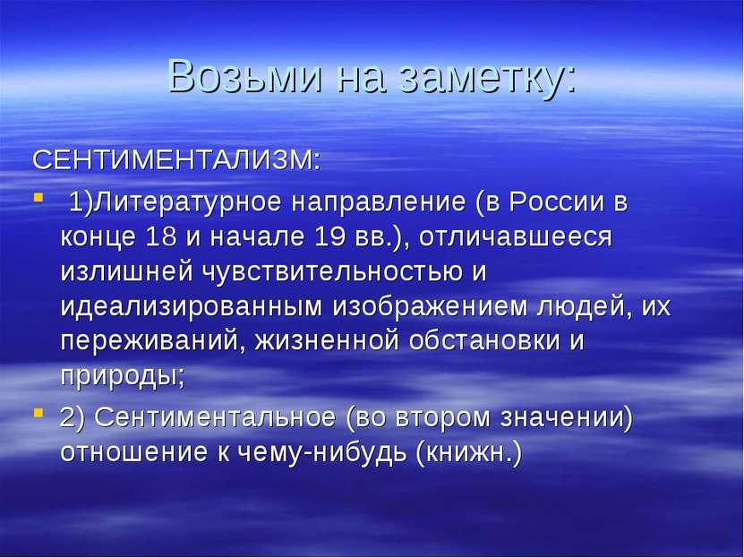 Возьми на заметку: СЕНТИМЕНТАЛИЗМ: 1)Литературное направление (в России в кон...