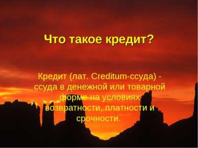 Что такое кредит? Кредит (лат. Creditum-ссуда) - ссуда в денежной или товарно...