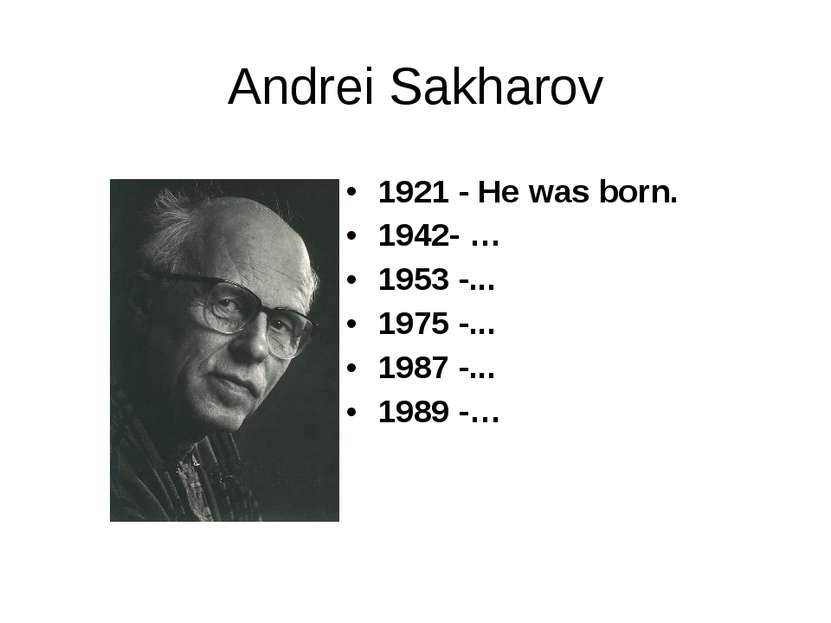 Andrei Sakharov 1921 - He was born. 1942- … 1953 -... 1975 -... 1987 -... 198...