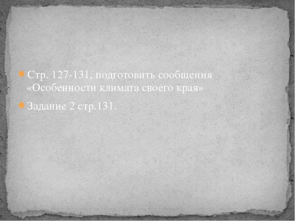 Стр. 127-131, подготовить сообщения «Особенности климата своего края» Задание...