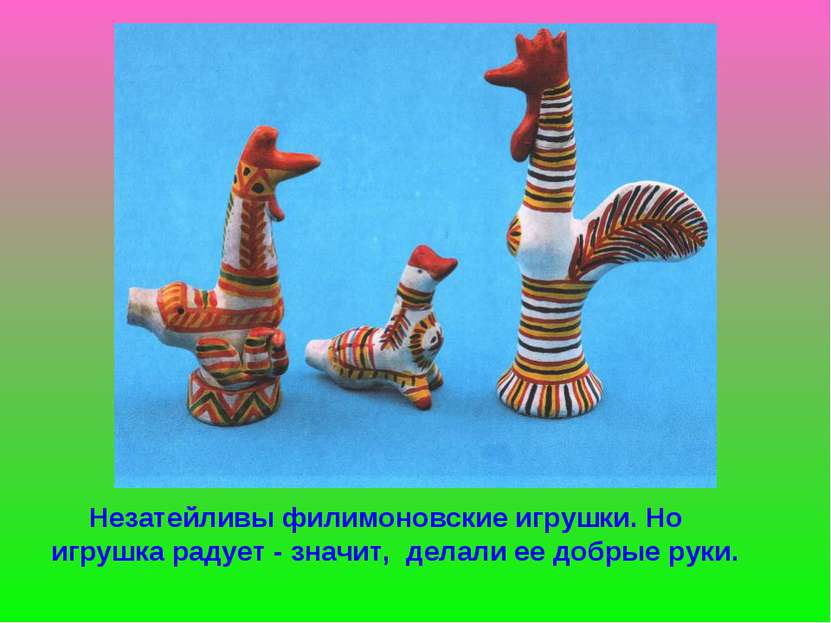 Незатейливы филимоновские игрушки. Но игрушка радует - значит, делали ее добр...