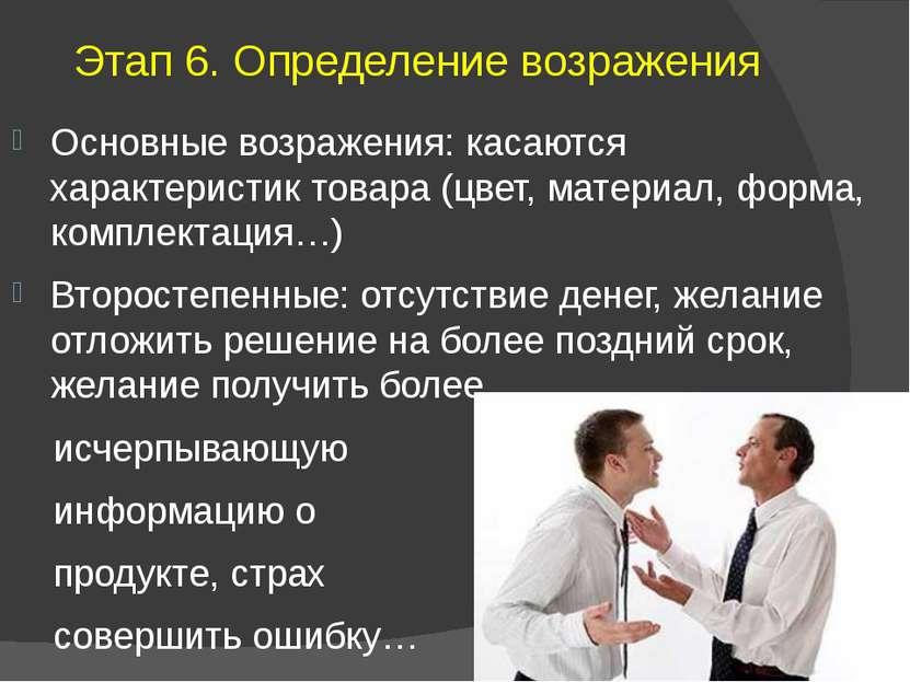 Этап 6.Определение возражения Основные возражения: касаются характеристик то...