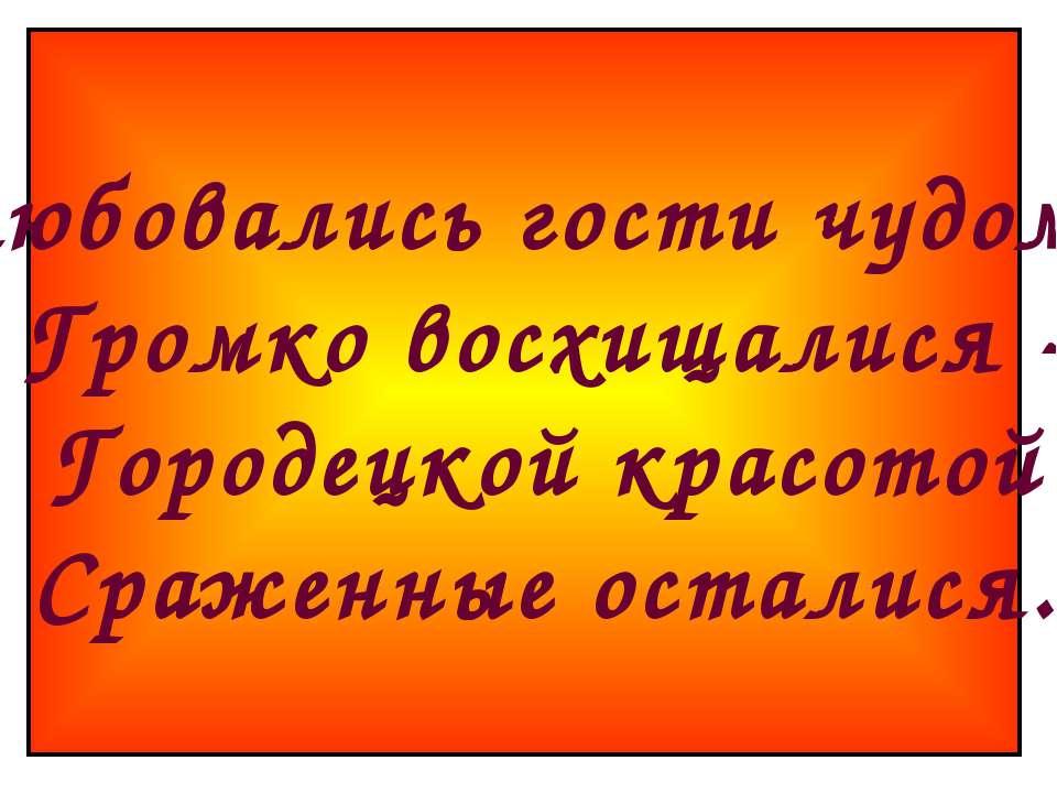 Любовались гости чудом, Громко восхищалися - Городецкой красотой Сраженные ос...