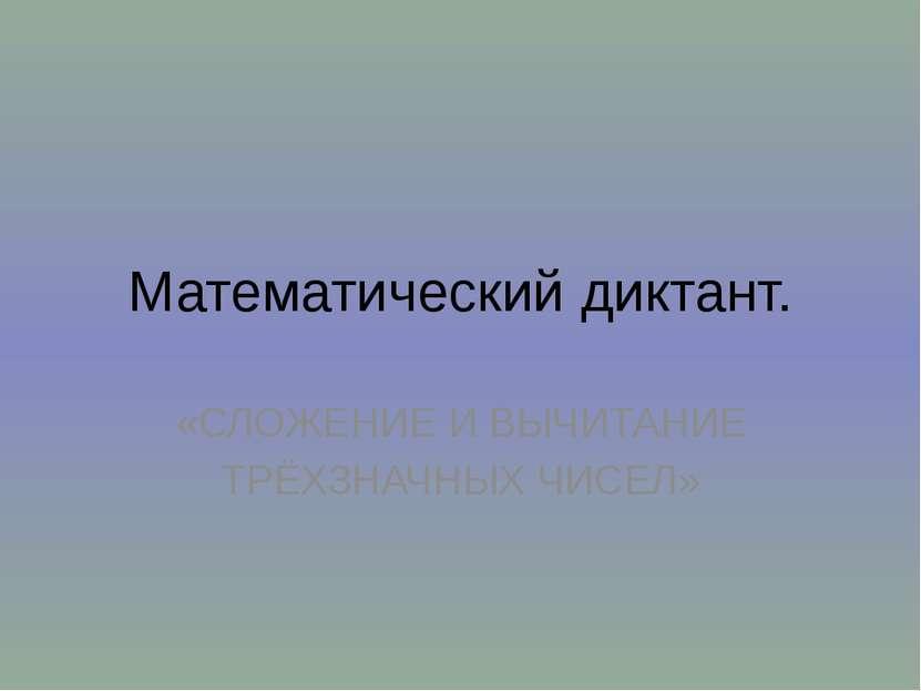Математический диктант. «СЛОЖЕНИЕ И ВЫЧИТАНИЕ ТРЁХЗНАЧНЫХ ЧИСЕЛ»