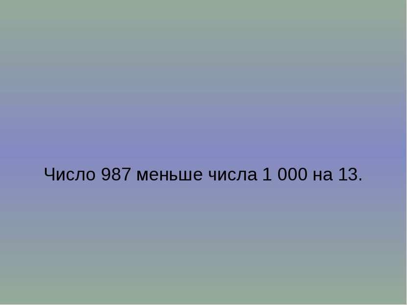 Число 987 меньше числа 1 000 на 13.