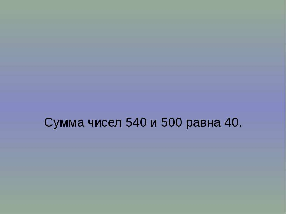 Сумма чисел 540 и 500 равна 40.