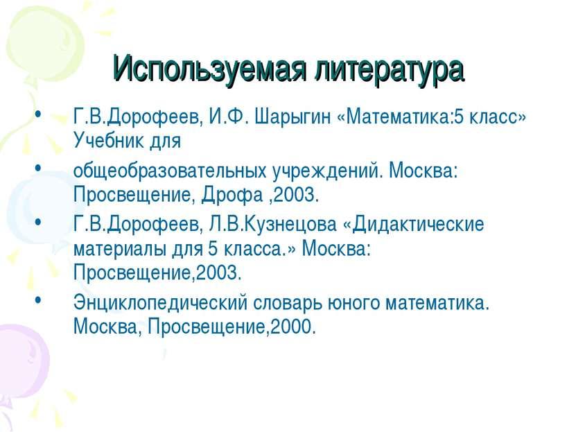 Используемая литература Г.В.Дорофеев, И.Ф. Шарыгин «Математика:5 класс» Учебн...