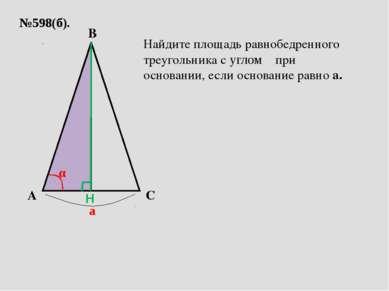№598(б). A C B а α Найдите площадь равнобедренного треугольника с углом α при...
