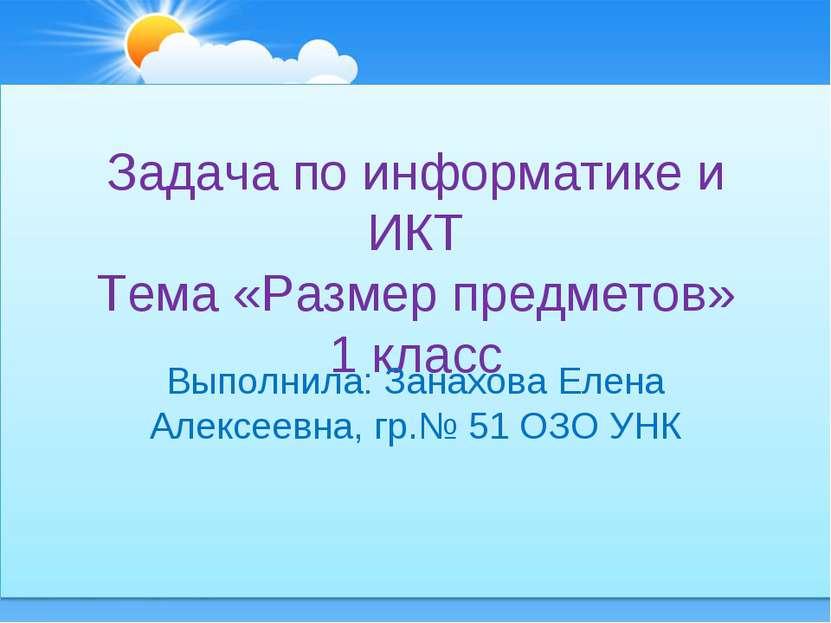 Задача по информатике и ИКТ Тема «Размер предметов» 1 класс Выполнила: Занахо...