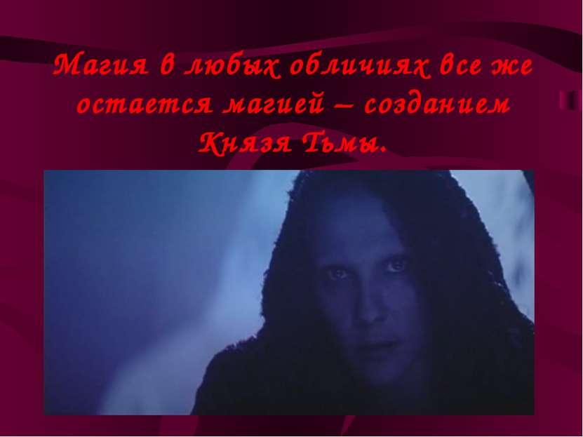 Магия в любых обличиях все же остается магией – созданием Князя Тьмы.