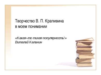 Творчество В. П. Крапивина в моем понимании «Какая–то тихая популярность!» Ви...