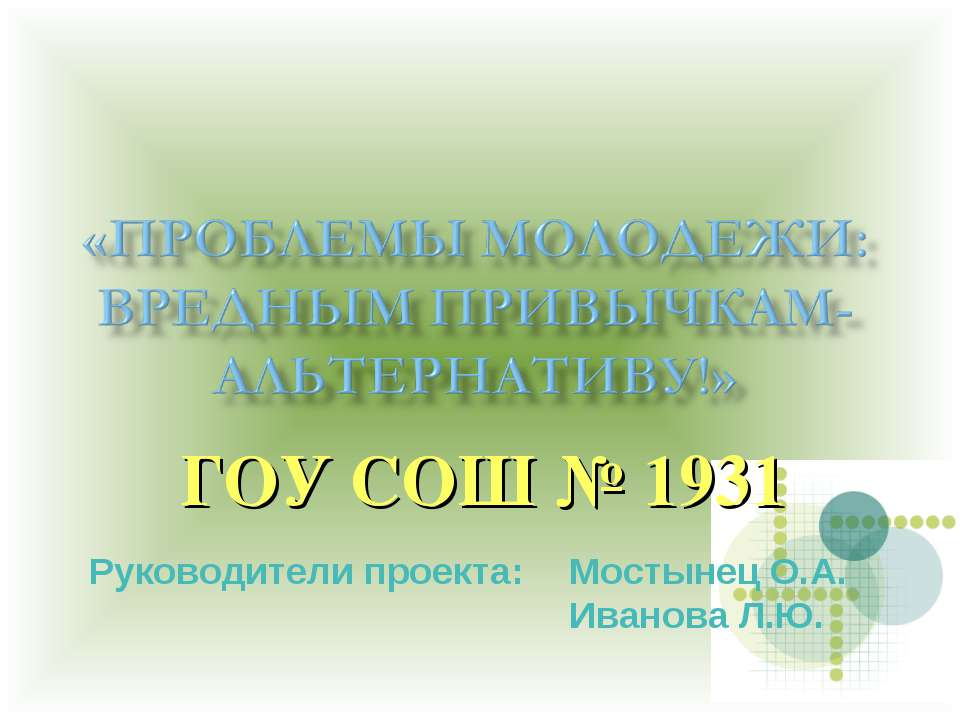 ГОУ СОШ № 1931 Руководители проекта: Мостынец О.А. Иванова Л.Ю.