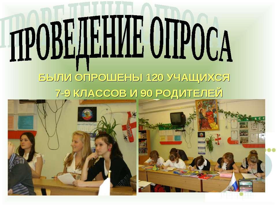 БЫЛИ ОПРОШЕНЫ 120 УЧАЩИХСЯ 7-9 КЛАССОВ И 90 РОДИТЕЛЕЙ