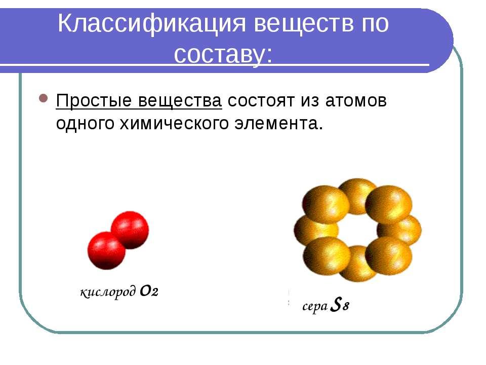 Классификация веществ по составу: Простые вещества состоят из атомов одного х...