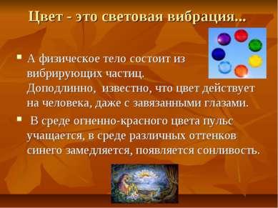 Цвет - это световая вибрация... A физическое тело состоит из вибрирующих част...