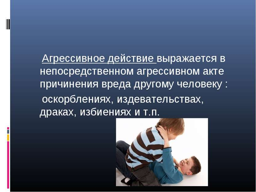 Агрессивное действие выражается в непосредственном агрессивном акте причинени...