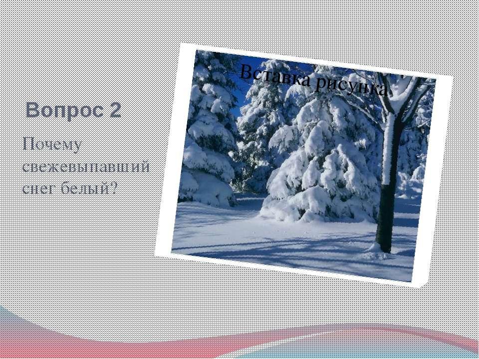 Вопрос 2 Почему свежевыпавший снег белый?