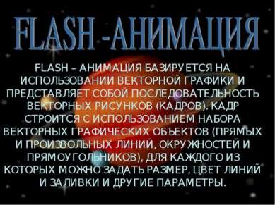 FLASH – АНИМАЦИЯ БАЗИРУЕТСЯ НА ИСПОЛЬЗОВАНИИ ВЕКТОРНОЙ ГРАФИКИ И ПРЕДСТАВЛЯЕТ...