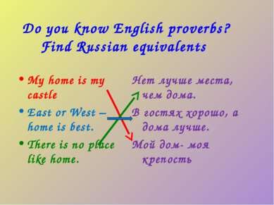 Do you know English proverbs? Find Russian equivalents My home is my castle E...