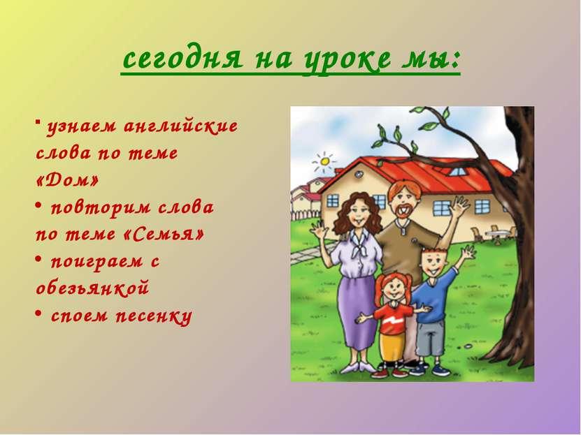 сегодня на уроке мы: узнаем английские слова по теме «Дом» повторим слова по ...
