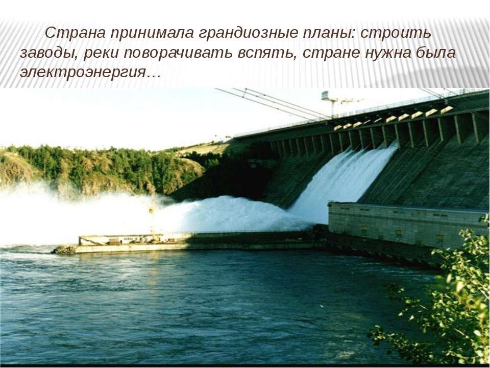 Страна принимала грандиозные планы: строить заводы, реки поворачивать вспять,...