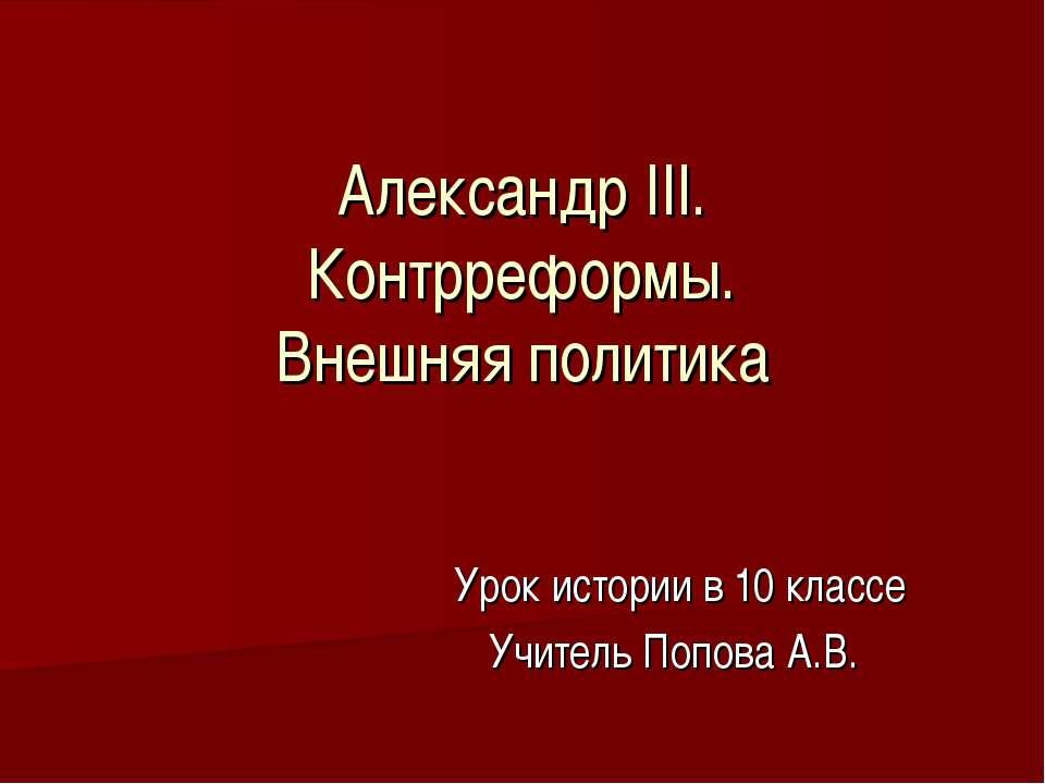 Александр III. Контрреформы. Внешняя политика Урок истории в 10 классе Учител...