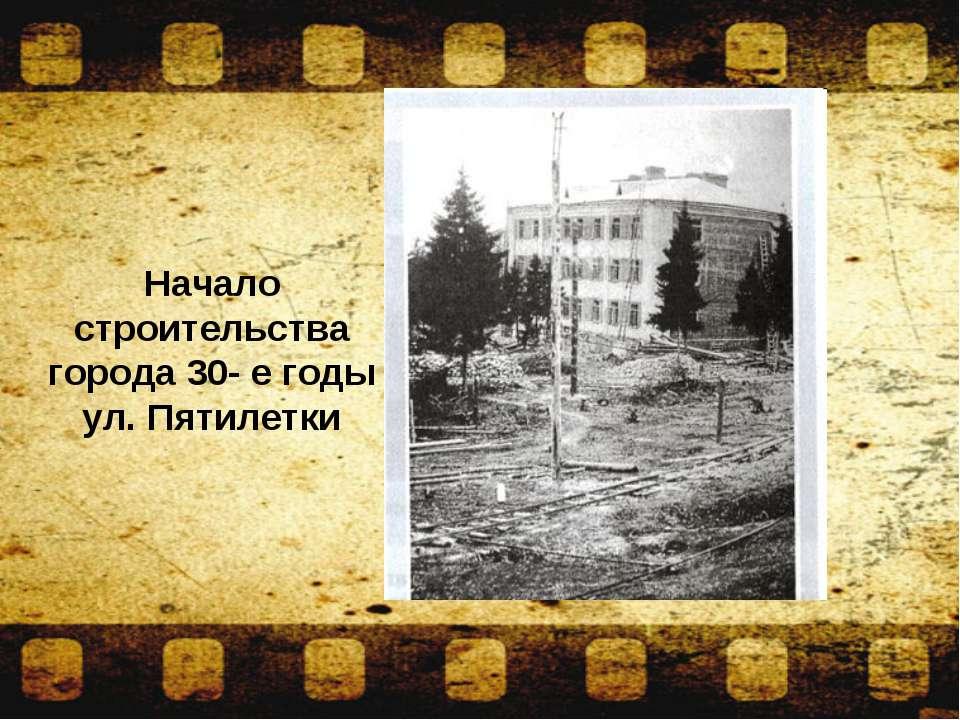 Начало строительства города 30- е годы ул. Пятилетки