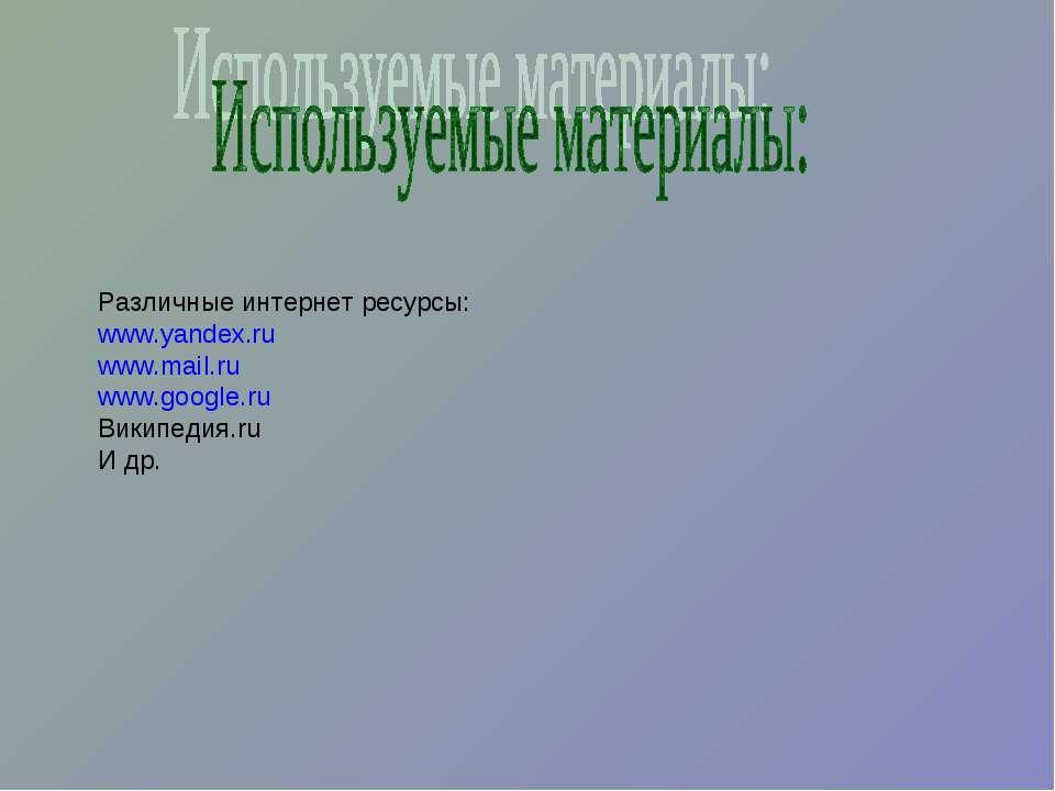 Различные интернет ресурсы: www.yandex.ru www.mail.ru www.google.ru Википедия...