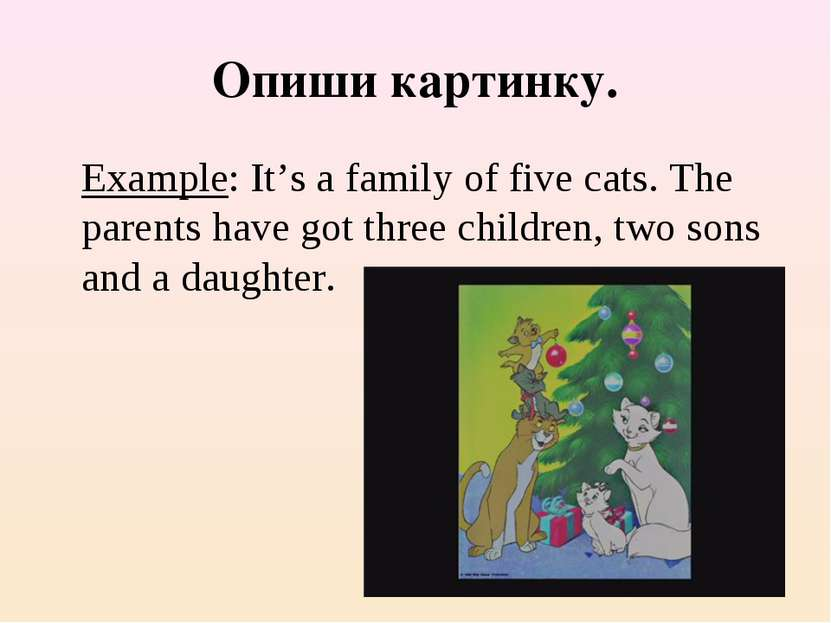 Опиши картинку. Example: It's a family of five cats. The parents have got thr...