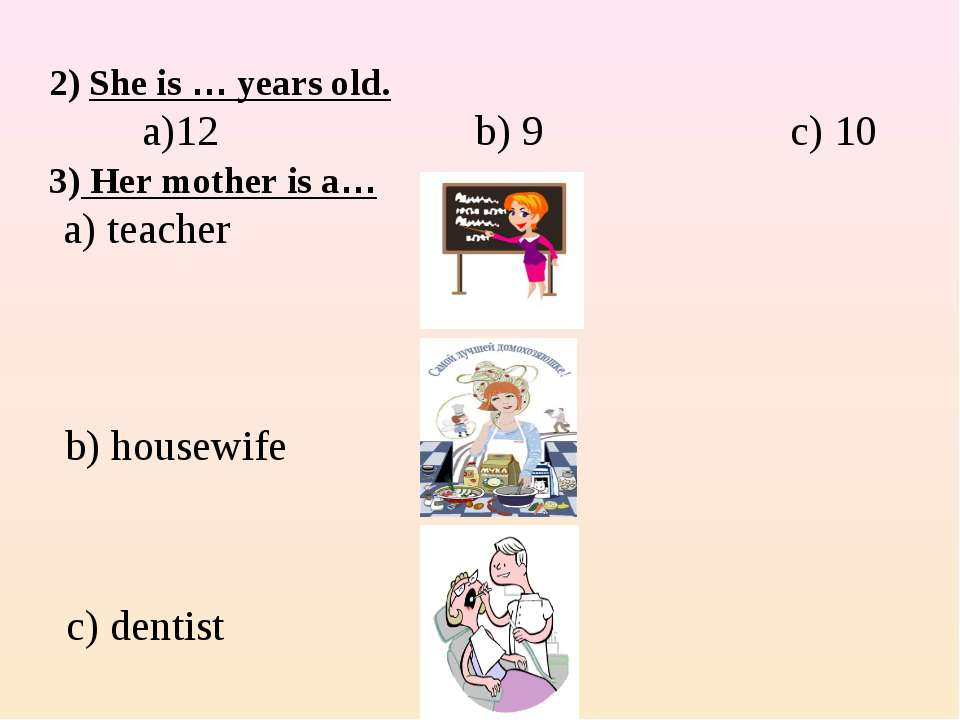 2) She is … years old. a)12 b) 9 c) 10 3) Her mother is a… a) teacher b) hous...