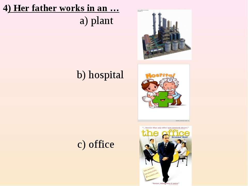 4) Her father works in an … a) plant b) hospital c) office