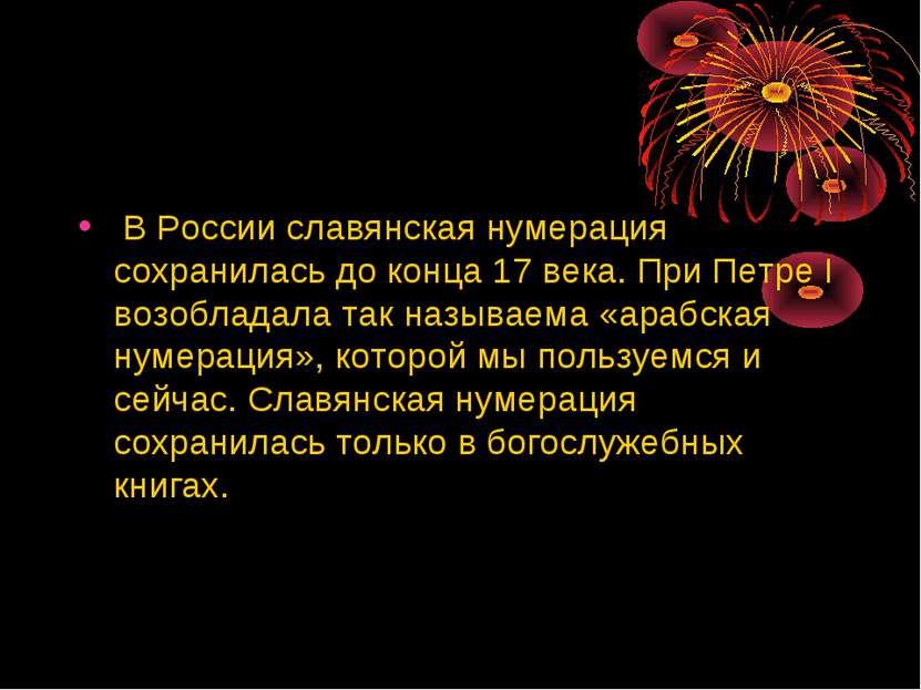 В России славянская нумерация сохранилась до конца 17 века. При Петре I возоб...