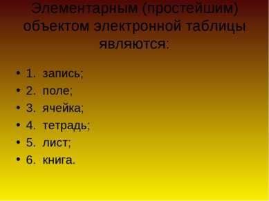 Элементарным (простейшим) объектом электронной таблицы являются: 1. запись; 2...