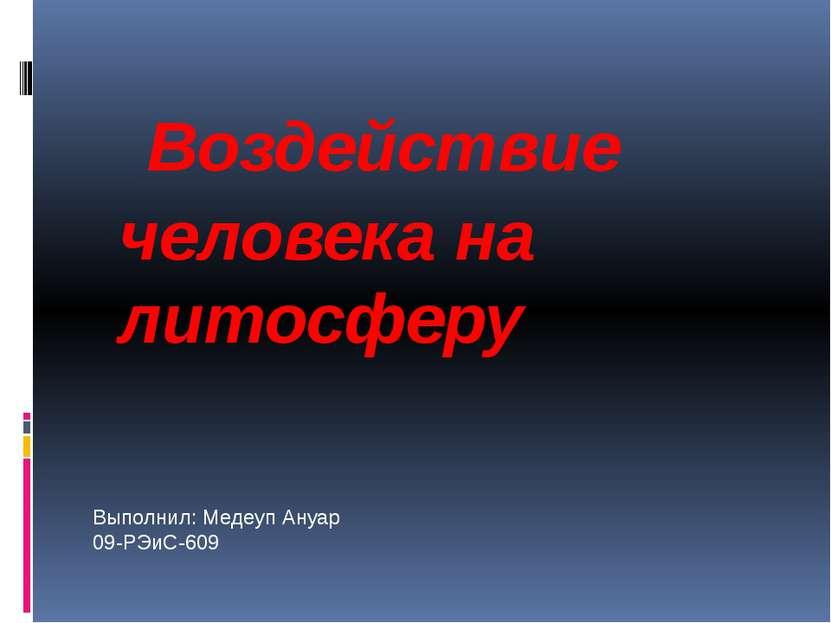 Воздействие человека на литосферу Выполнил: Медеуп Ануар 09-РЭиС-609