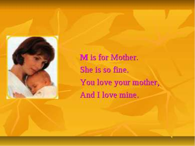 M is for Mother. She is so fine. You love your mother, And I love mine.