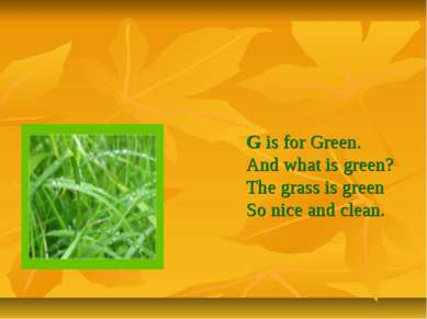 G is for Green. And what is green? The grass is green So nice and clean.