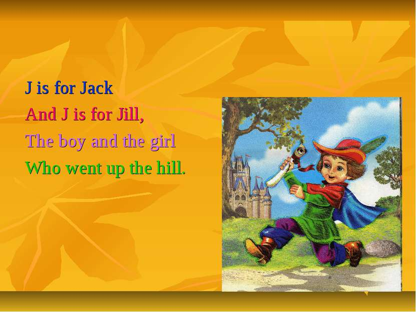 J is for Jack And J is for Jill, The boy and the girl Who went up the hill.