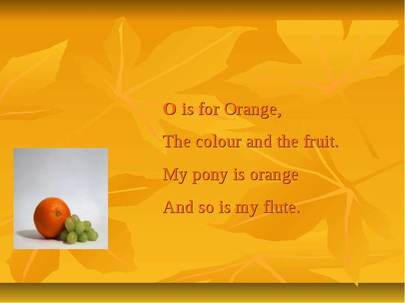 O is for Orange, The colour and the fruit. My pony is orange And so is my flute.