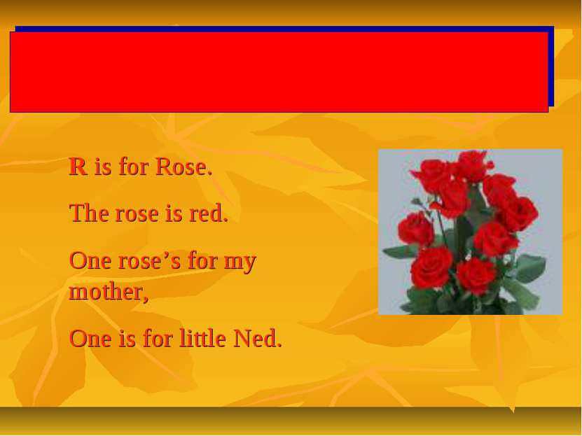 R is for Rose. The rose is red. One rose's for my mother, One is for little Ned.