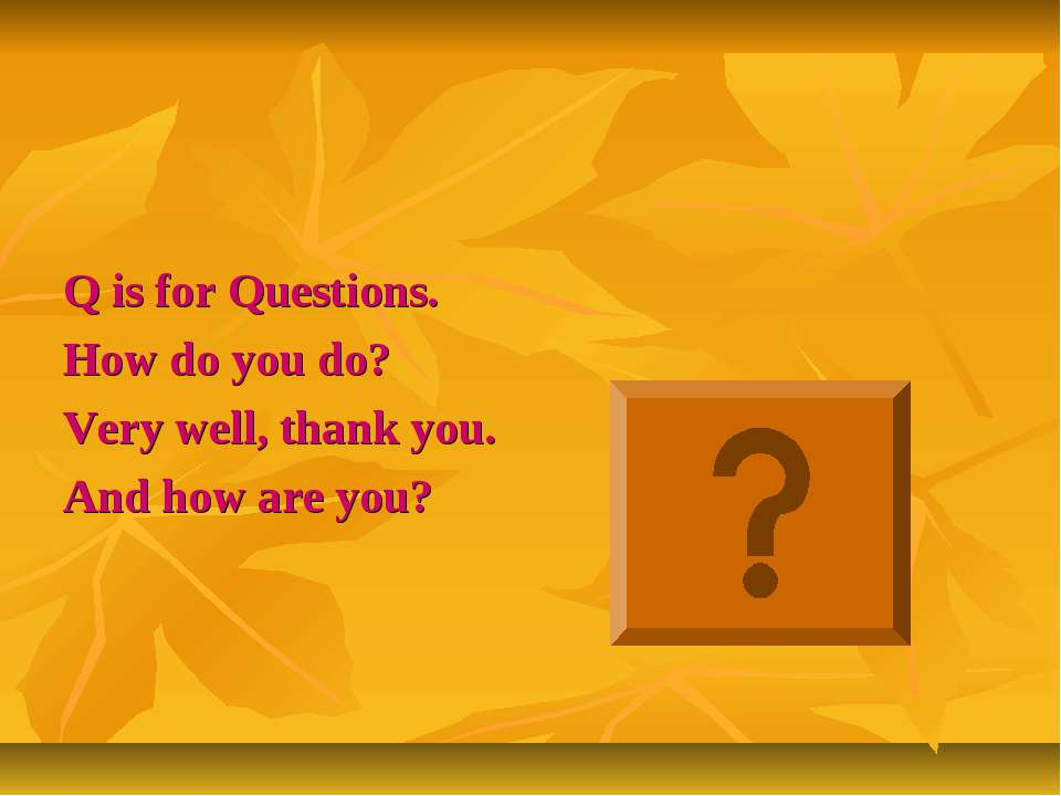 Q is for Questions. How do you do? Very well, thank you. And how are you?