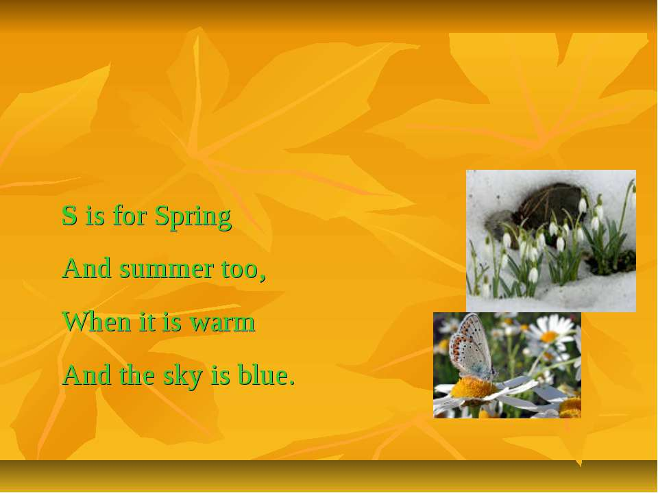 S is for Spring And summer too, When it is warm And the sky is blue.