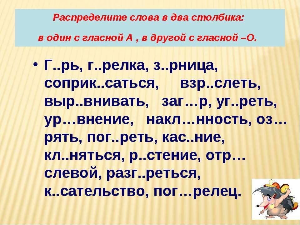 Распределите слова в два столбика: в один с гласной А , в другой с гласной –О...