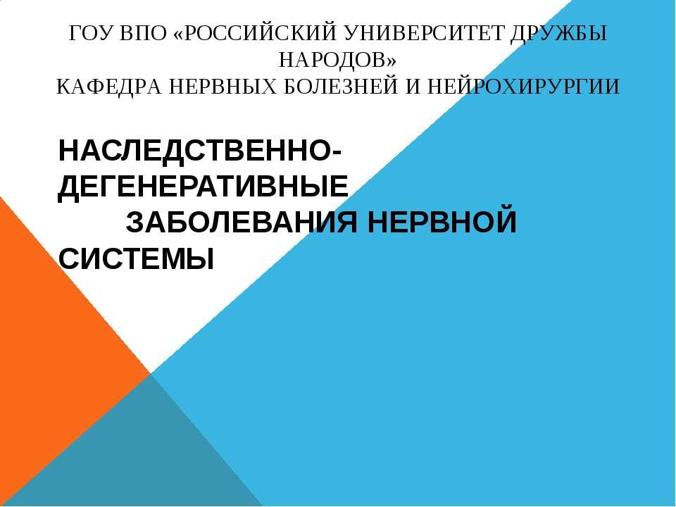 НАСЛЕДСТВЕННО-ДЕГЕНЕРАТИВНЫЕ ЗАБОЛЕВАНИЯ НЕРВНОЙ СИСТЕМЫ ГОУ ВПО «РОССИЙСКИЙ ...