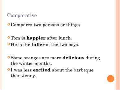 Comparative Compares two persons or things. Tom is happier after lunch. He is...